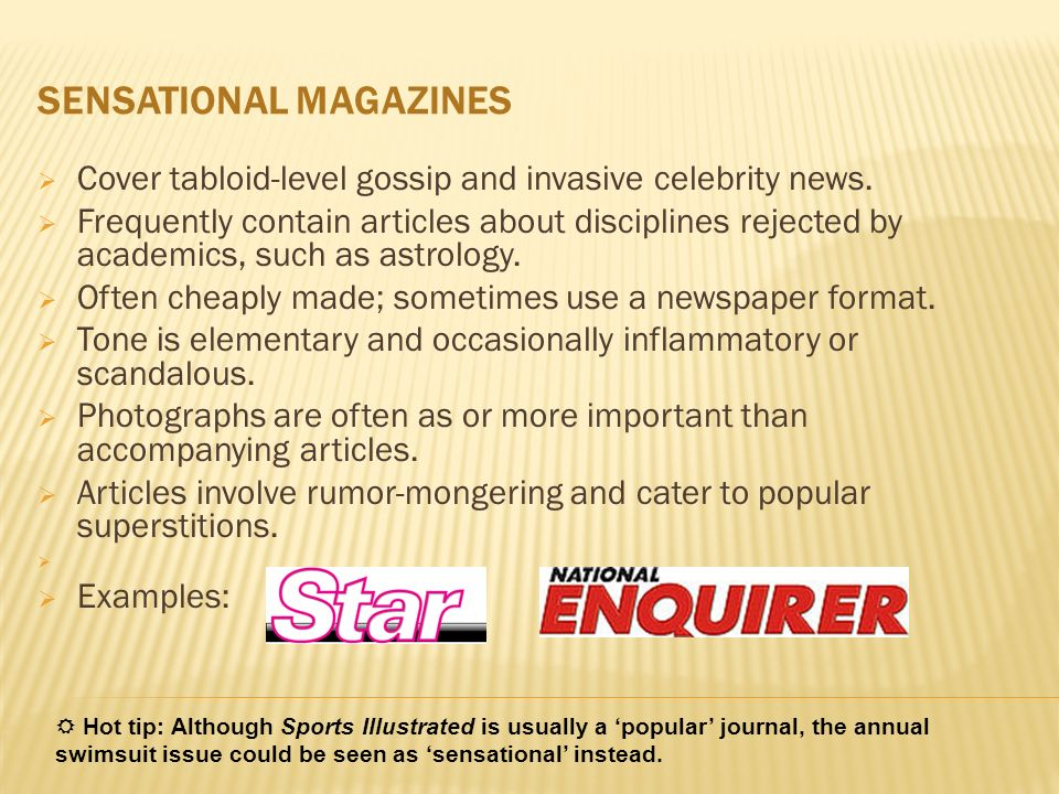 SENSATIONAL MAGAZINES Cover tabloid-level gossip and invasive celebrity news. Frequently contain articles about disciplines rejected by academics, suc