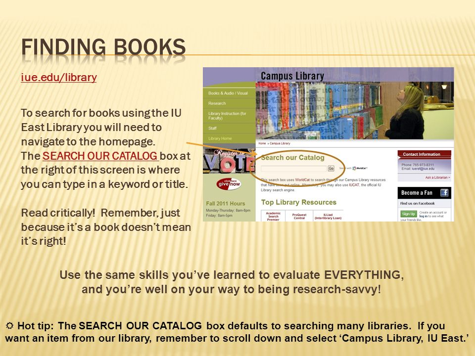 iue.edu/library To search for books using the IU East Library you will need to navigate to the homepage. The SEARCH OUR CATALOG box at the right of th