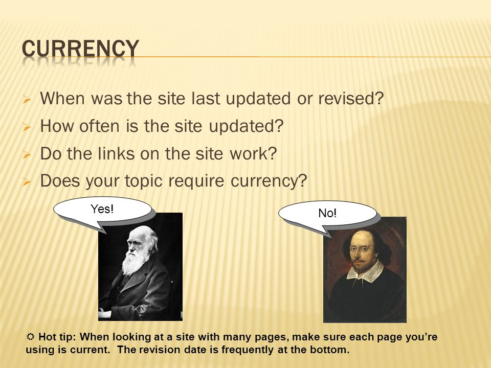 When was the site last updated or revised? How often is the site updated? Do the links on the site work? Does your topic require currency? No! Yes! Ho