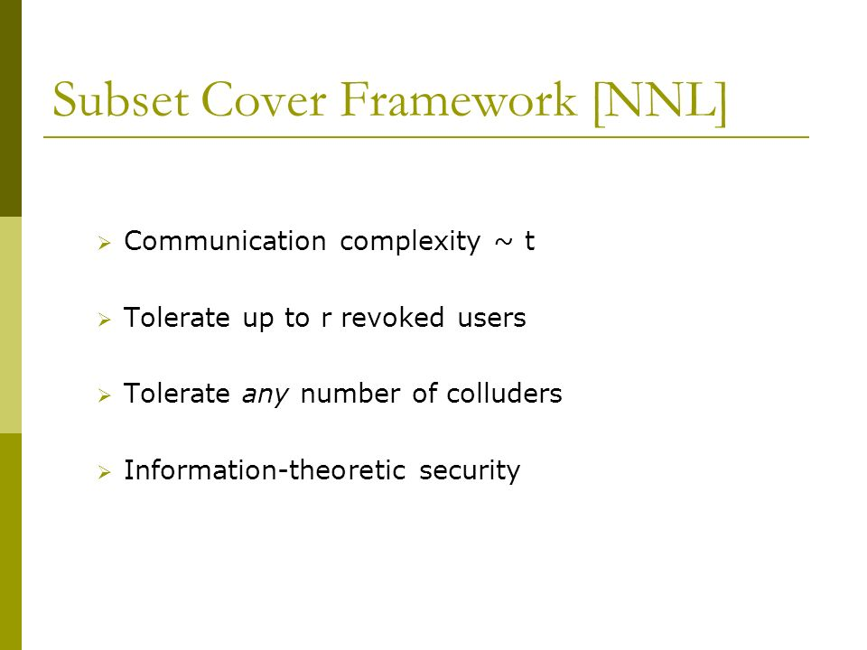 Subset Cover Framework [NNL] Communication complexity ~ t Tolerate up to r revoked users Tolerate any number of colluders Information-theoretic security
