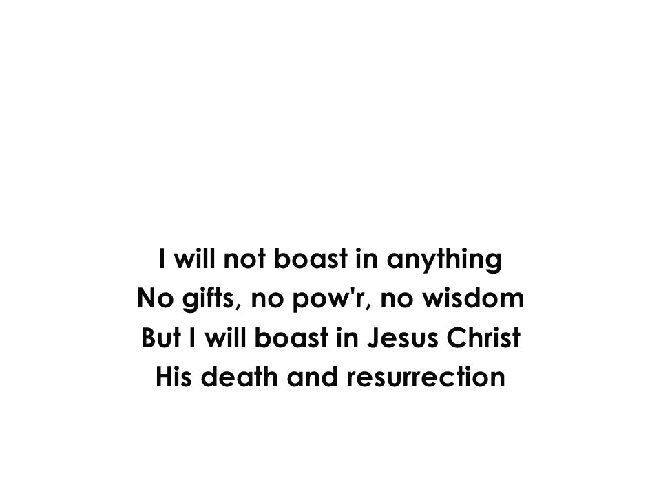 I will not boast in anything No gifts, no pow'r, no wisdom But I will boast in Jesus Christ His death and resurrection