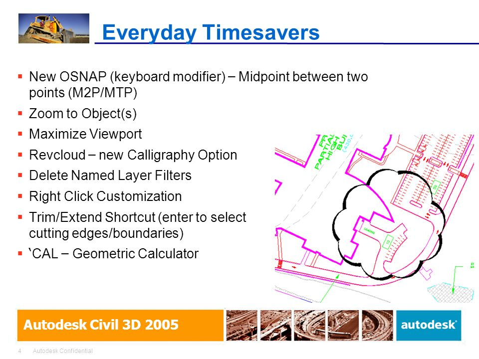 4Autodesk Confidential Autodesk Civil 3D 2005 Everyday Timesavers New OSNAP (keyboard modifier) – Midpoint between two points (M2P/MTP) Zoom to Object(s) Maximize Viewport Revcloud – new Calligraphy Option Delete Named Layer Filters Right Click Customization Trim/Extend Shortcut (enter to select cutting edges/boundaries) CAL – Geometric Calculator