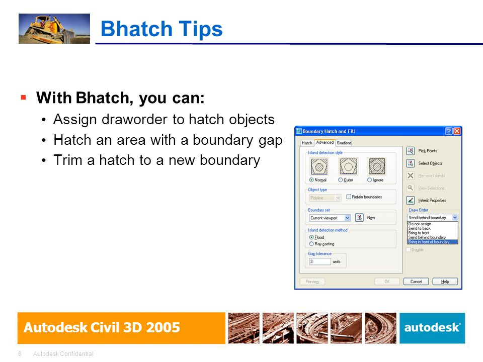 6Autodesk Confidential Autodesk Civil 3D 2005 Bhatch Tips With Bhatch, you can: Assign draworder to hatch objects Hatch an area with a boundary gap Trim a hatch to a new boundary