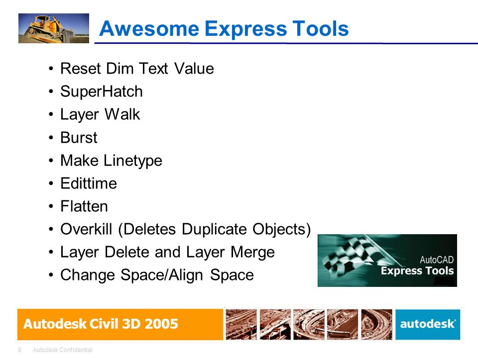 8Autodesk Confidential Autodesk Civil 3D 2005 Awesome Express Tools Reset Dim Text Value SuperHatch Layer Walk Burst Make Linetype Edittime Flatten Overkill (Deletes Duplicate Objects) Layer Delete and Layer Merge Change Space/Align Space