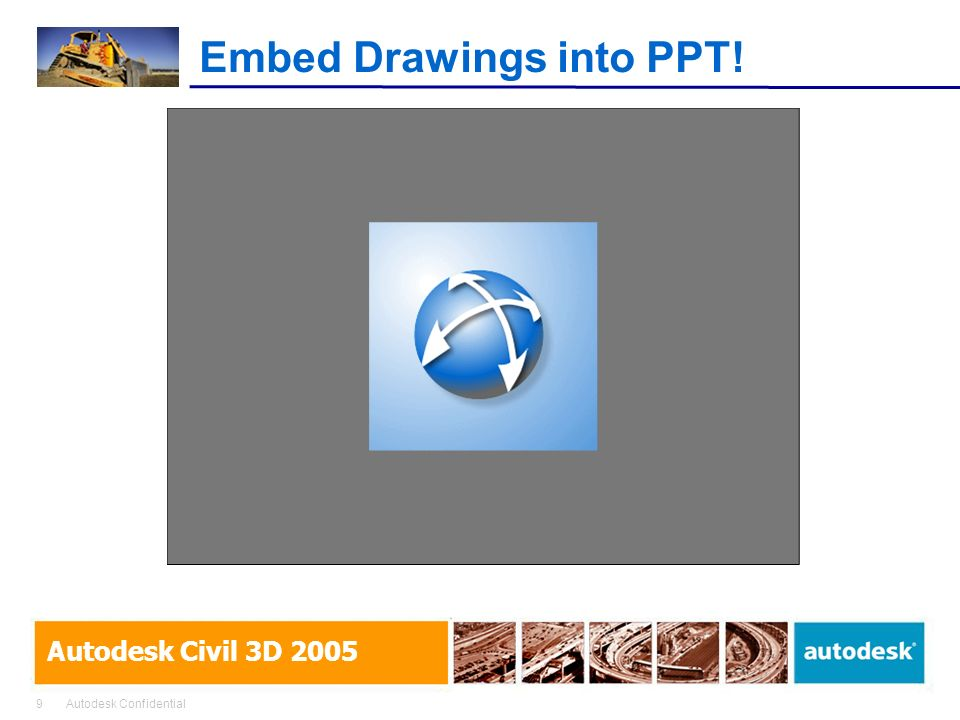 9Autodesk Confidential Autodesk Civil 3D 2005 Embed Drawings into PPT!