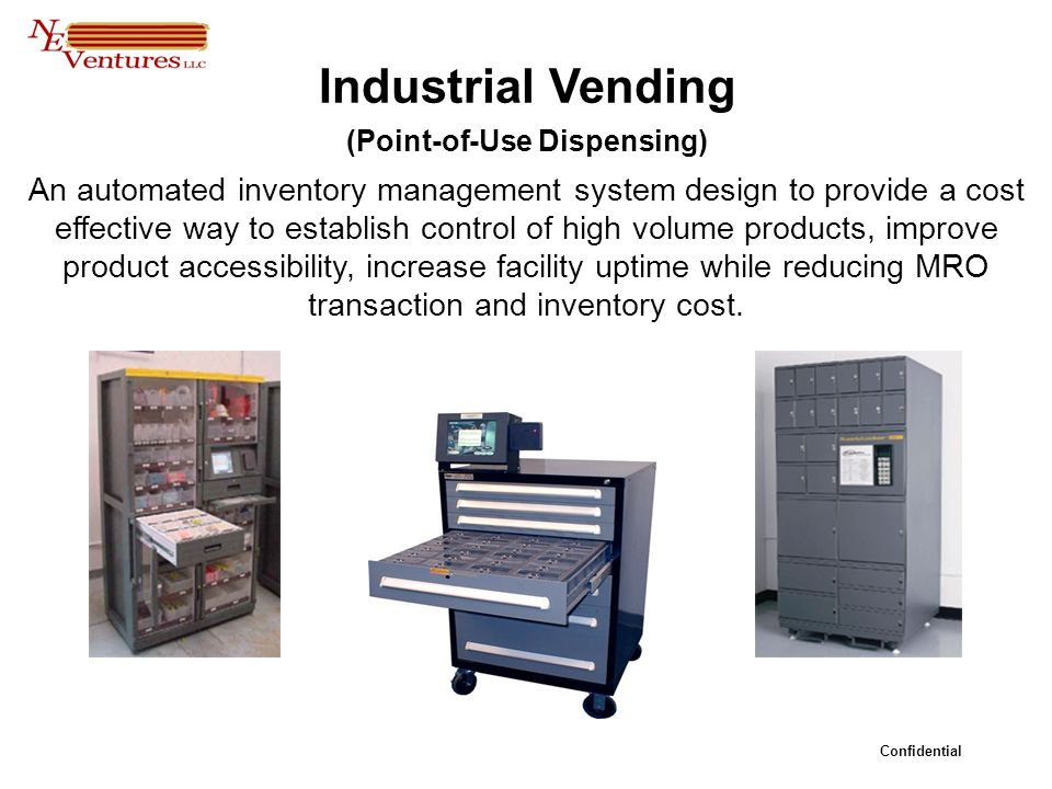 Confidential Industrial Vending (Point-of-Use Dispensing) An automated inventory management system design to provide a cost effective way to establish control of high volume products, improve product accessibility, increase facility uptime while reducing MRO transaction and inventory cost.