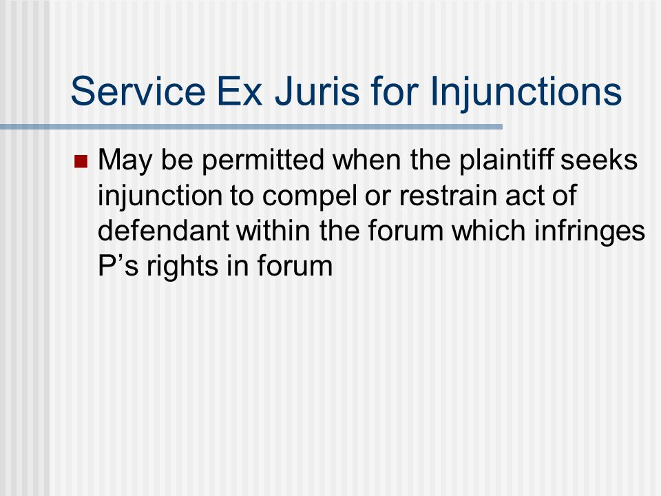 Service Ex Juris for Injunctions May be permitted when the plaintiff seeks injunction to compel or restrain act of defendant within the forum which infringes Ps rights in forum