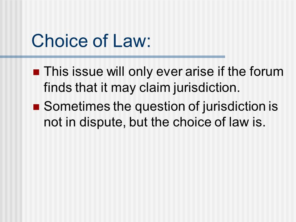 Choice of Law: This issue will only ever arise if the forum finds that it may claim jurisdiction.