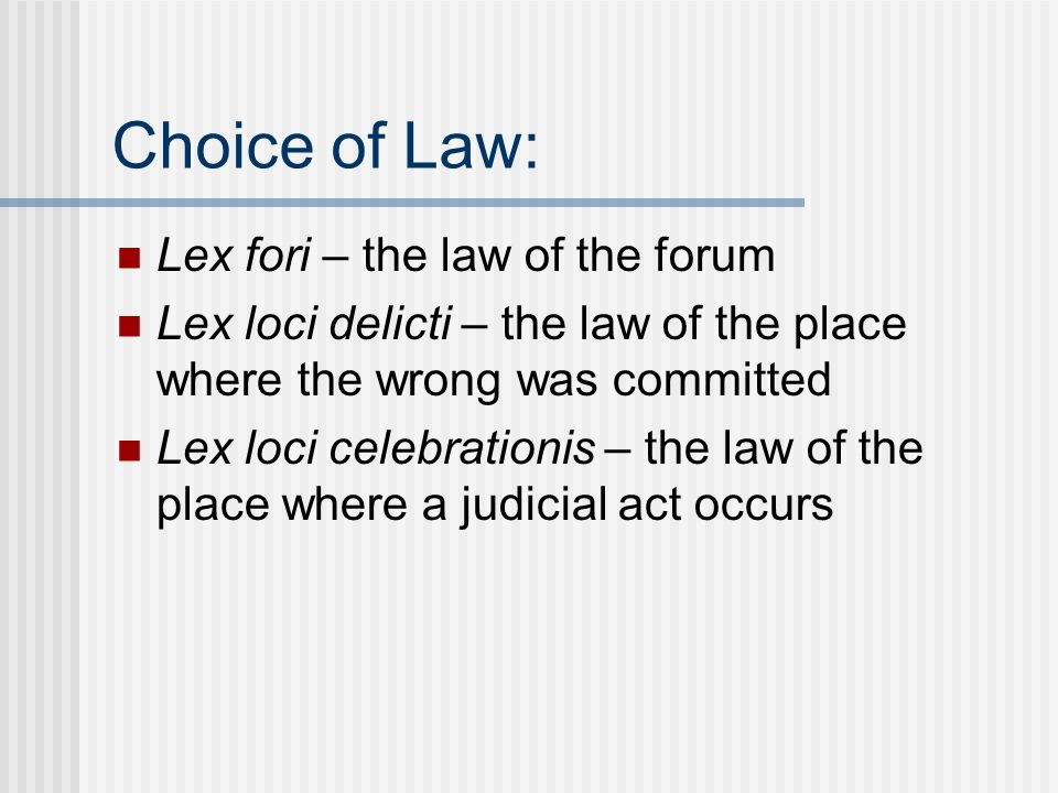 Choice of Law: Lex fori – the law of the forum Lex loci delicti – the law of the place where the wrong was committed Lex loci celebrationis – the law of the place where a judicial act occurs