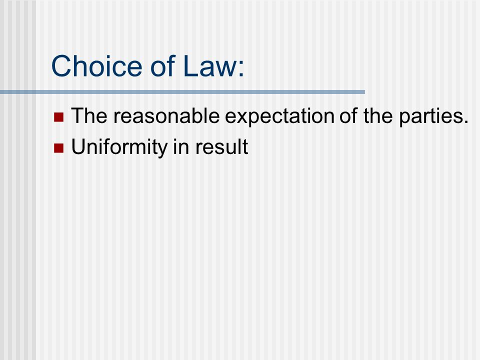 Choice of Law: The reasonable expectation of the parties. Uniformity in result