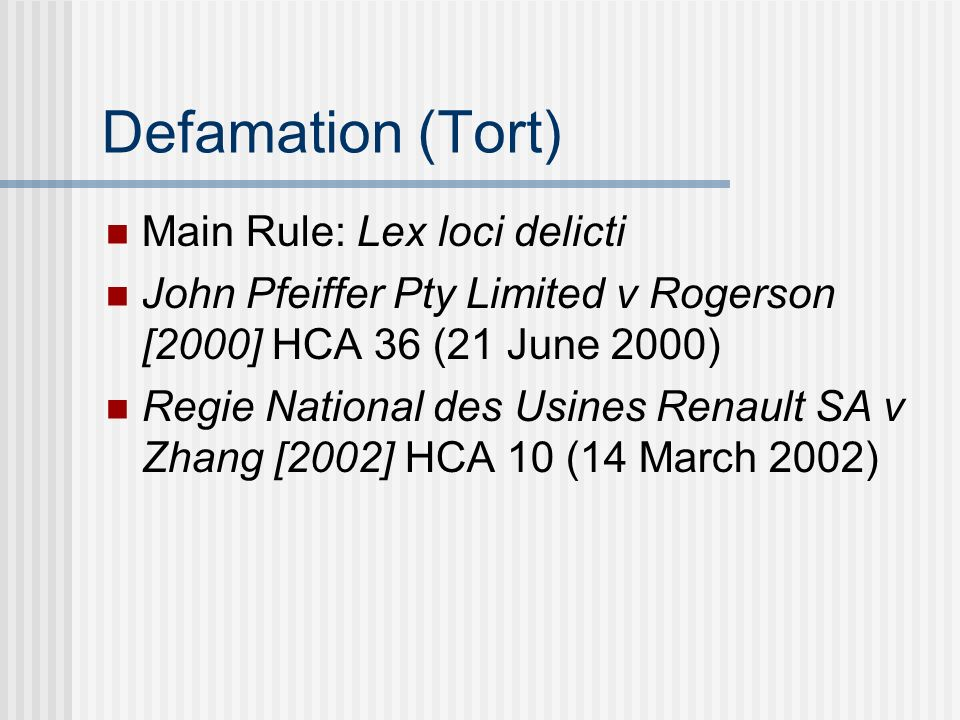 Defamation (Tort) Main Rule: Lex loci delicti John Pfeiffer Pty Limited v Rogerson [2000] HCA 36 (21 June 2000) Regie National des Usines Renault SA v Zhang [2002] HCA 10 (14 March 2002)