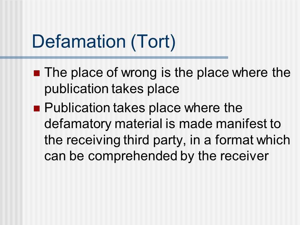 Defamation (Tort) The place of wrong is the place where the publication takes place Publication takes place where the defamatory material is made manifest to the receiving third party, in a format which can be comprehended by the receiver