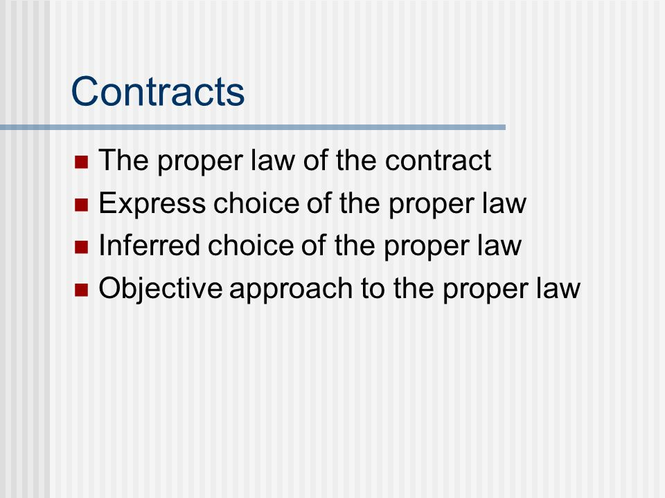 Contracts The proper law of the contract Express choice of the proper law Inferred choice of the proper law Objective approach to the proper law