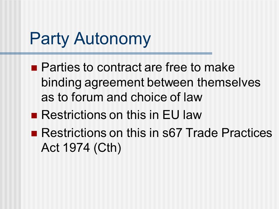 Party Autonomy Parties to contract are free to make binding agreement between themselves as to forum and choice of law Restrictions on this in EU law Restrictions on this in s67 Trade Practices Act 1974 (Cth)