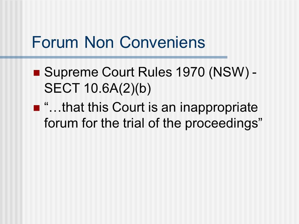 Forum Non Conveniens Supreme Court Rules 1970 (NSW) - SECT 10.6A(2)(b) … that this Court is an inappropriate forum for the trial of the proceedings