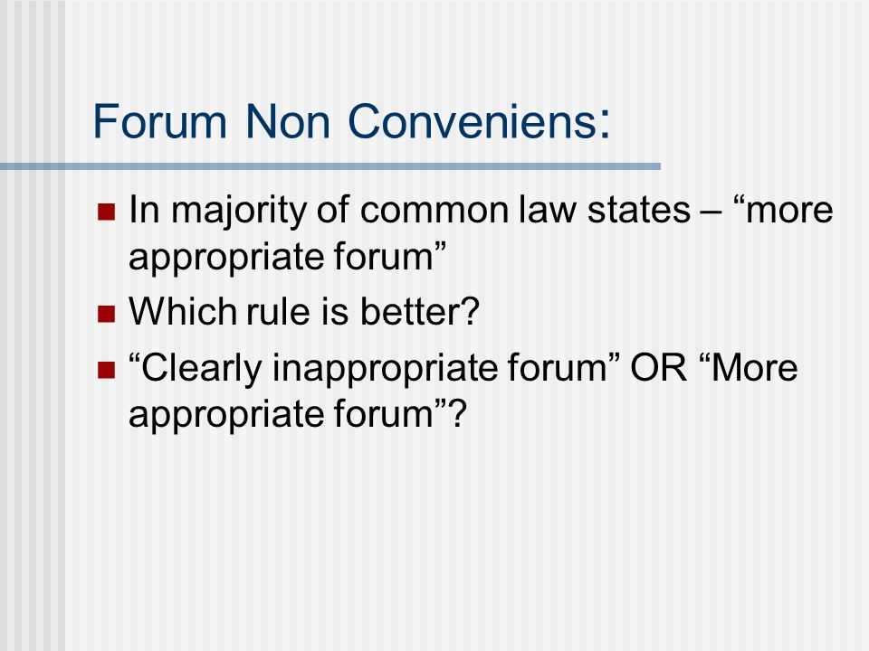 Forum Non Conveniens : In majority of common law states – more appropriate forum Which rule is better? Clearly inappropriate forum OR More appropriate