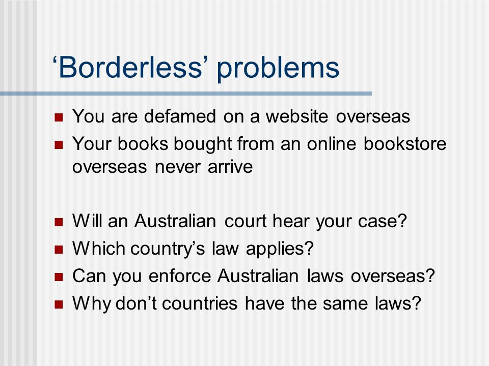 Borderless problems You are defamed on a website overseas Your books bought from an online bookstore overseas never arrive Will an Australian court hear your case.