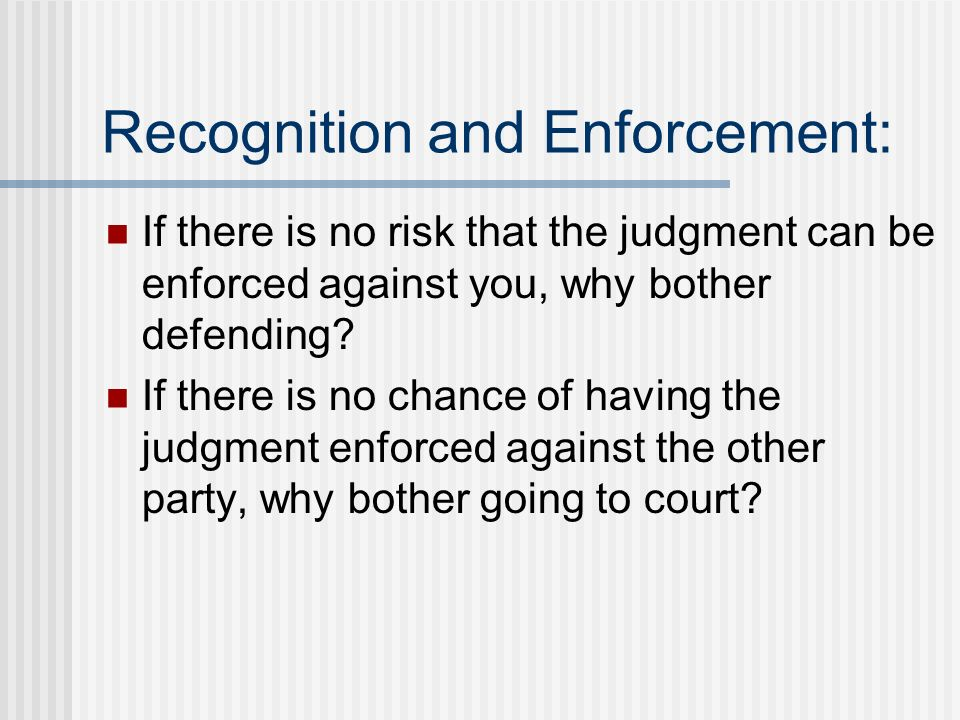 Recognition and Enforcement: If there is no risk that the judgment can be enforced against you, why bother defending.