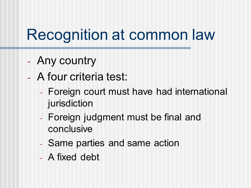 Recognition at common law - Any country - A four criteria test: - Foreign court must have had international jurisdiction - Foreign judgment must be final and conclusive - Same parties and same action - A fixed debt