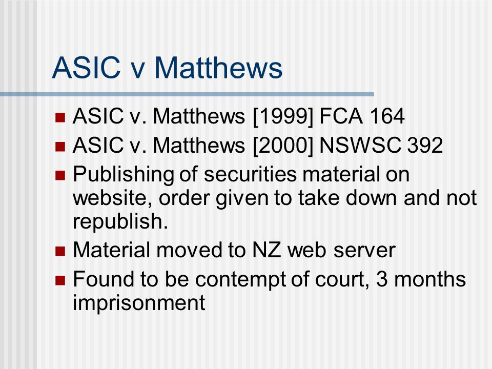 ASIC v Matthews ASIC v. Matthews [1999] FCA 164 ASIC v. Matthews [2000] NSWSC 392 Publishing of securities material on website, order given to take do