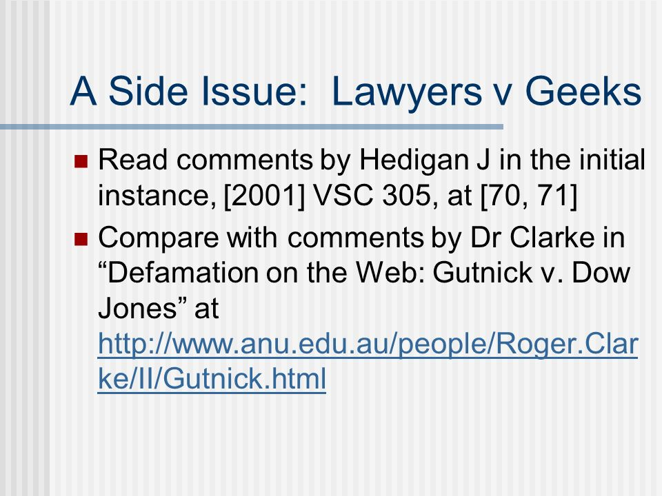 A Side Issue: Lawyers v Geeks Read comments by Hedigan J in the initial instance, [2001] VSC 305, at [70, 71] Compare with comments by Dr Clarke in Defamation on the Web: Gutnick v.