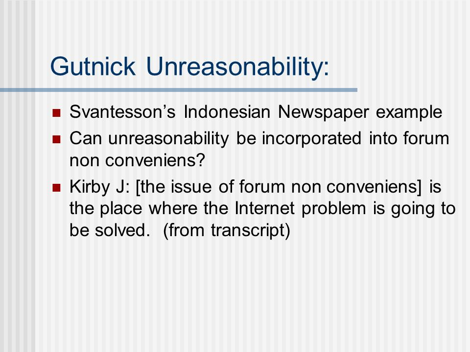Gutnick Unreasonability: Svantessons Indonesian Newspaper example Can unreasonability be incorporated into forum non conveniens? Kirby J: [the issue o