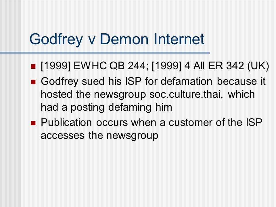 Godfrey v Demon Internet [1999] EWHC QB 244; [1999] 4 All ER 342 (UK) Godfrey sued his ISP for defamation because it hosted the newsgroup soc.culture.thai, which had a posting defaming him Publication occurs when a customer of the ISP accesses the newsgroup