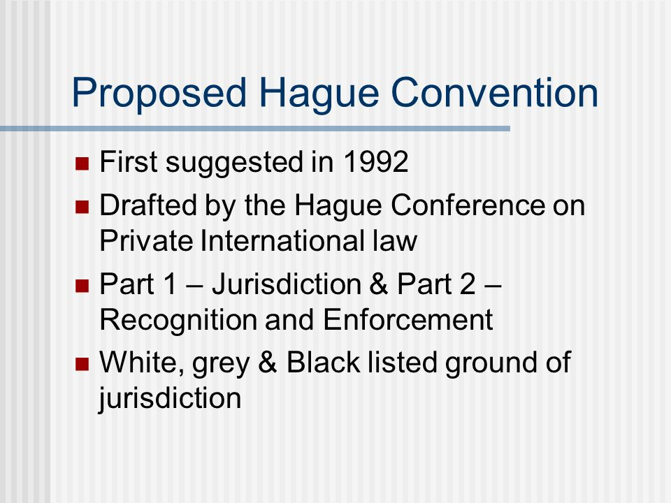 Proposed Hague Convention First suggested in 1992 Drafted by the Hague Conference on Private International law Part 1 – Jurisdiction & Part 2 – Recognition and Enforcement White, grey & Black listed ground of jurisdiction