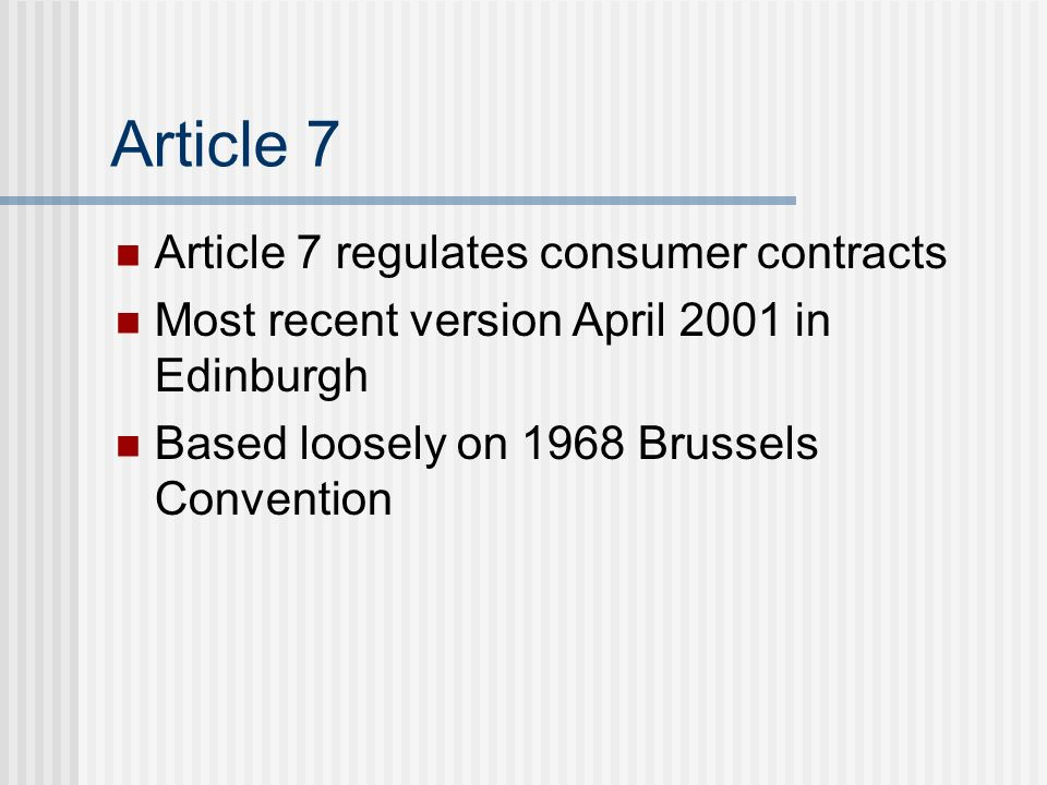 Article 7 Article 7 regulates consumer contracts Most recent version April 2001 in Edinburgh Based loosely on 1968 Brussels Convention