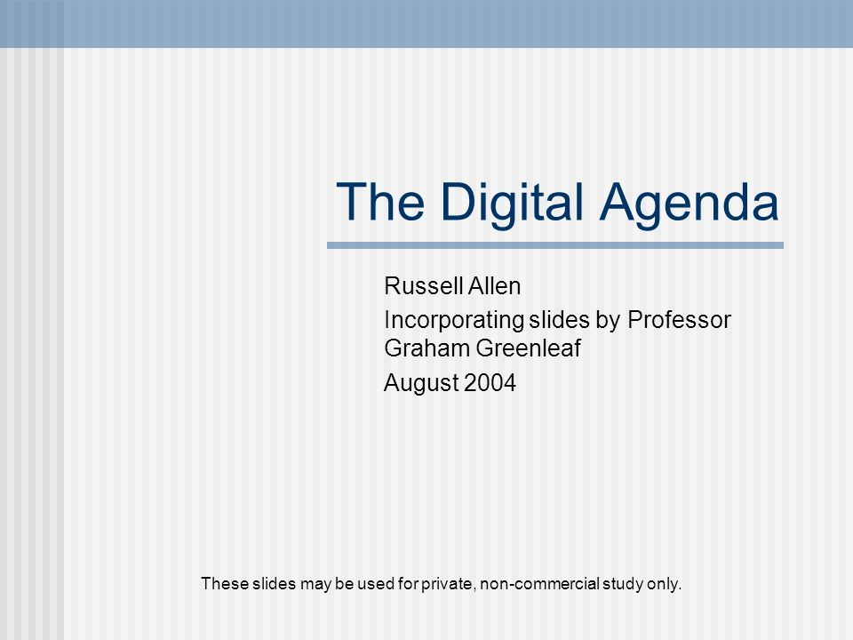The Digital Agenda Russell Allen Incorporating slides by Professor Graham Greenleaf August 2004 These slides may be used for private, non-commercial study only.