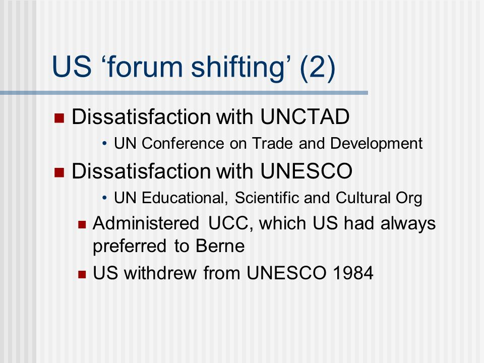 US forum shifting (2) Dissatisfaction with UNCTAD UN Conference on Trade and Development Dissatisfaction with UNESCO UN Educational, Scientific and Cultural Org Administered UCC, which US had always preferred to Berne US withdrew from UNESCO 1984