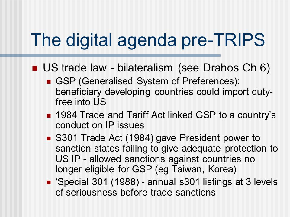 The digital agenda pre-TRIPS US trade law - bilateralism (see Drahos Ch 6) GSP (Generalised System of Preferences): beneficiary developing countries could import duty- free into US 1984 Trade and Tariff Act linked GSP to a countrys conduct on IP issues S301 Trade Act (1984) gave President power to sanction states failing to give adequate protection to US IP - allowed sanctions against countries no longer eligible for GSP (eg Taiwan, Korea) Special 301 (1988) - annual s301 listings at 3 levels of seriousness before trade sanctions