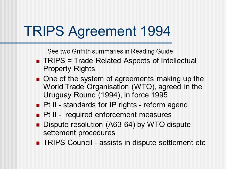 TRIPS Agreement 1994 See two Griffith summaries in Reading Guide TRIPS = Trade Related Aspects of Intellectual Property Rights One of the system of agreements making up the World Trade Organisation (WTO), agreed in the Uruguay Round (1994), in force 1995 Pt II - standards for IP rights - reform agend Pt II - required enforcement measures Dispute resolution (A63-64) by WTO dispute settement procedures TRIPS Council - assists in dispute settlement etc