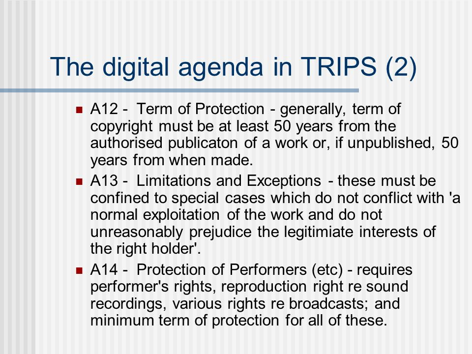The digital agenda in TRIPS (2) A12 - Term of Protection - generally, term of copyright must be at least 50 years from the authorised publicaton of a work or, if unpublished, 50 years from when made.