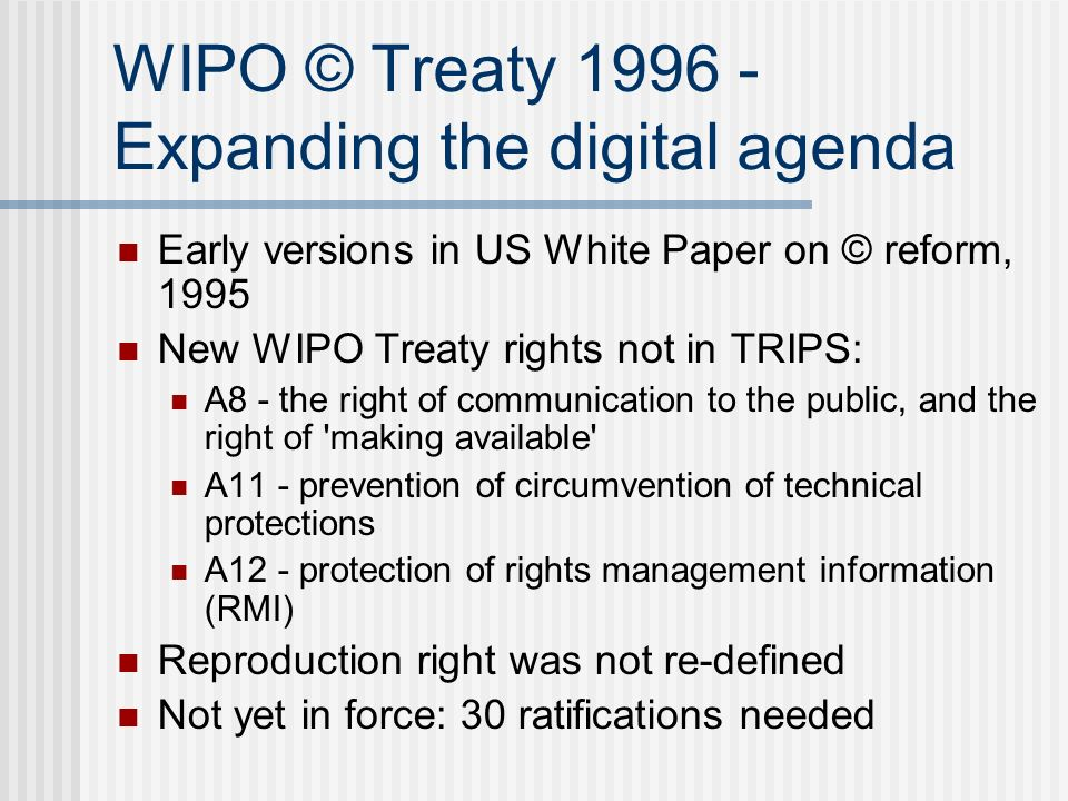 WIPO © Treaty 1996 - Expanding the digital agenda Early versions in US White Paper on © reform, 1995 New WIPO Treaty rights not in TRIPS: A8 - the right of communication to the public, and the right of making available A11 - prevention of circumvention of technical protections A12 - protection of rights management information (RMI) Reproduction right was not re-defined Not yet in force: 30 ratifications needed