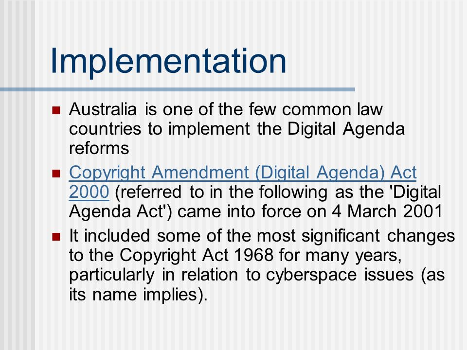 Implementation Australia is one of the few common law countries to implement the Digital Agenda reforms Copyright Amendment (Digital Agenda) Act 2000 (referred to in the following as the Digital Agenda Act ) came into force on 4 March 2001 Copyright Amendment (Digital Agenda) Act 2000 It included some of the most significant changes to the Copyright Act 1968 for many years, particularly in relation to cyberspace issues (as its name implies).