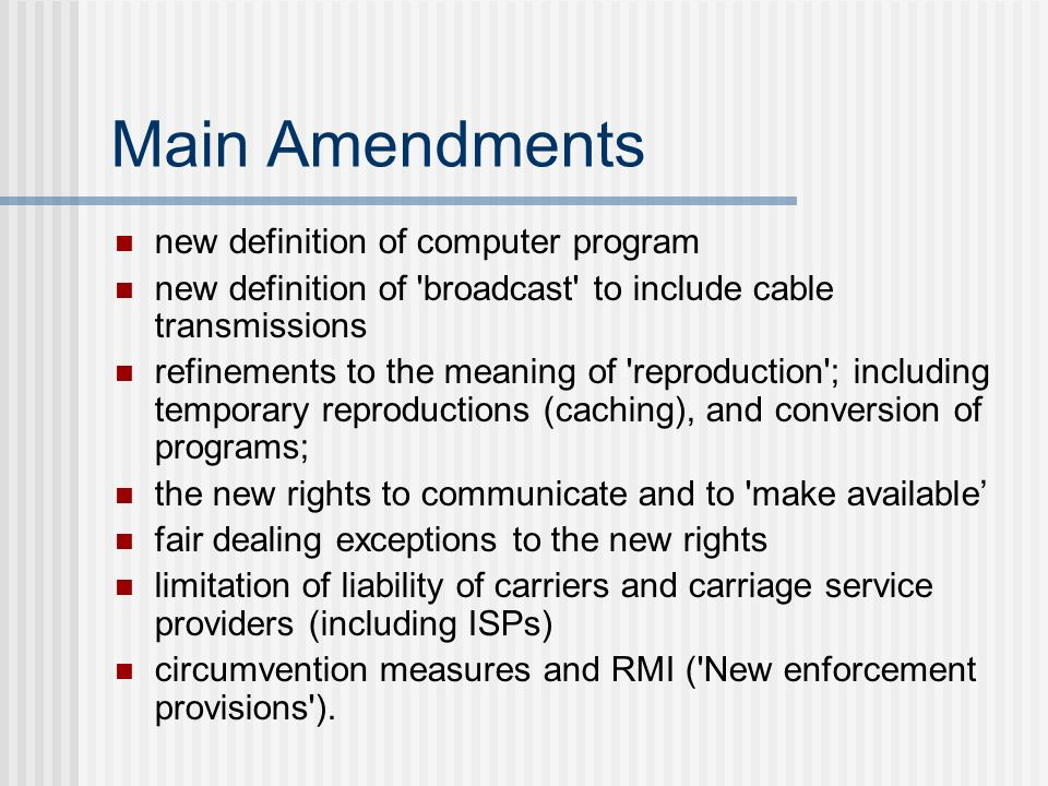 Main Amendments new definition of computer program new definition of broadcast to include cable transmissions refinements to the meaning of reproduction ; including temporary reproductions (caching), and conversion of programs; the new rights to communicate and to make available fair dealing exceptions to the new rights limitation of liability of carriers and carriage service providers (including ISPs) circumvention measures and RMI ( New enforcement provisions ).