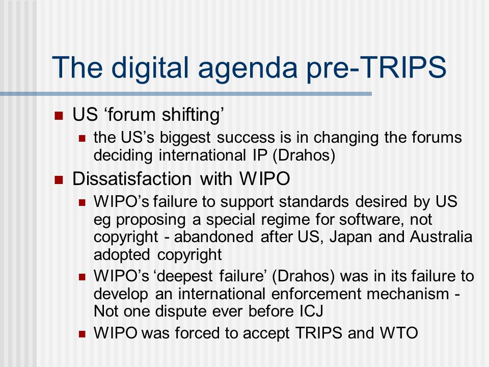 The digital agenda pre-TRIPS US forum shifting the USs biggest success is in changing the forums deciding international IP (Drahos) Dissatisfaction with WIPO WIPOs failure to support standards desired by US eg proposing a special regime for software, not copyright - abandoned after US, Japan and Australia adopted copyright WIPOs deepest failure (Drahos) was in its failure to develop an international enforcement mechanism - Not one dispute ever before ICJ WIPO was forced to accept TRIPS and WTO