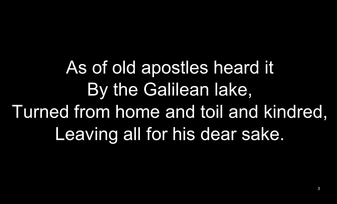 As of old apostles heard it By the Galilean lake, Turned from home and toil and kindred, Leaving all for his dear sake. 3