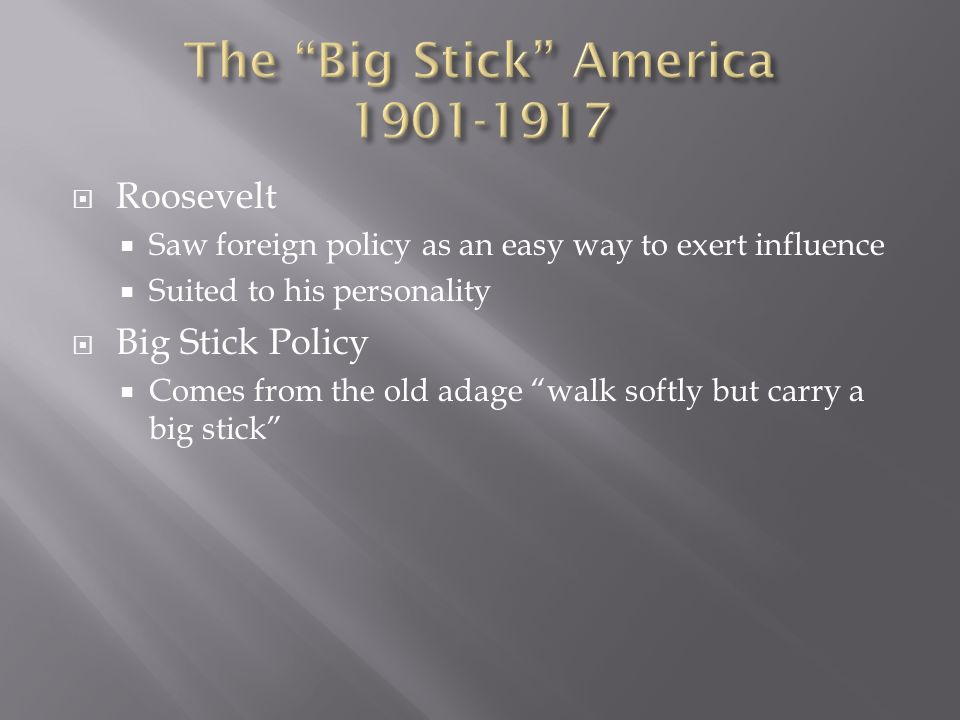 Roosevelt Saw foreign policy as an easy way to exert influence Suited to his personality Big Stick Policy Comes from the old adage walk softly but carry a big stick