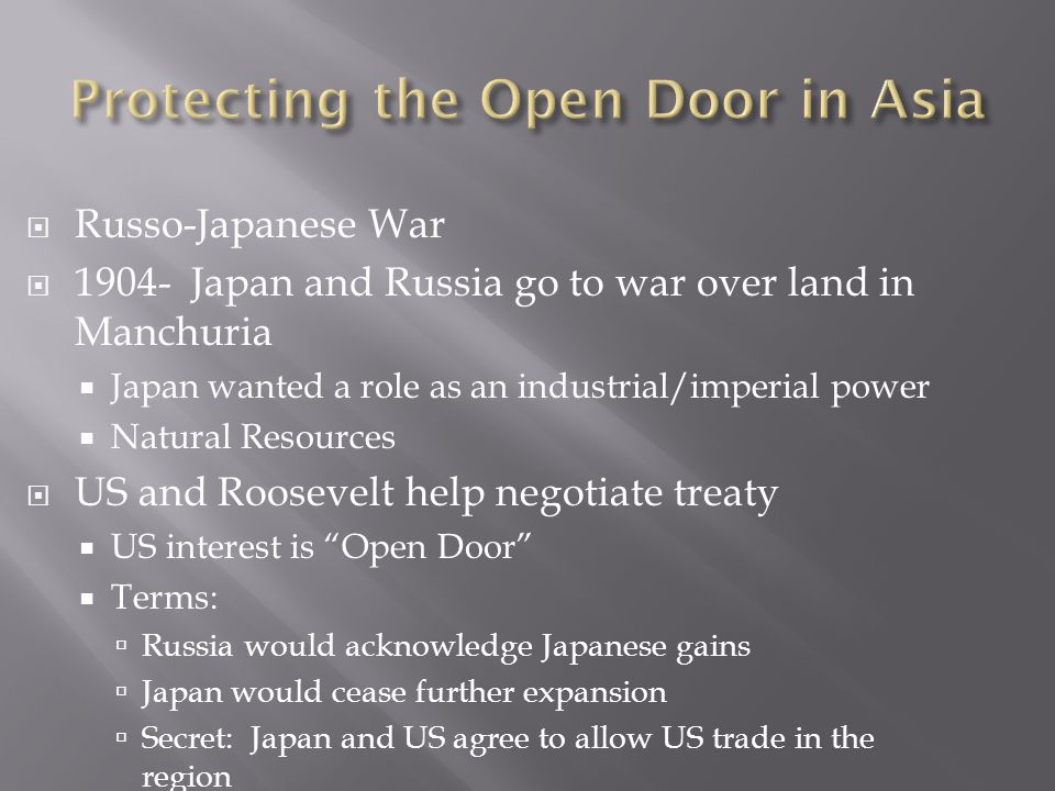 Russo-Japanese War 1904- Japan and Russia go to war over land in Manchuria Japan wanted a role as an industrial/imperial power Natural Resources US and Roosevelt help negotiate treaty US interest is Open Door Terms: Russia would acknowledge Japanese gains Japan would cease further expansion Secret: Japan and US agree to allow US trade in the region