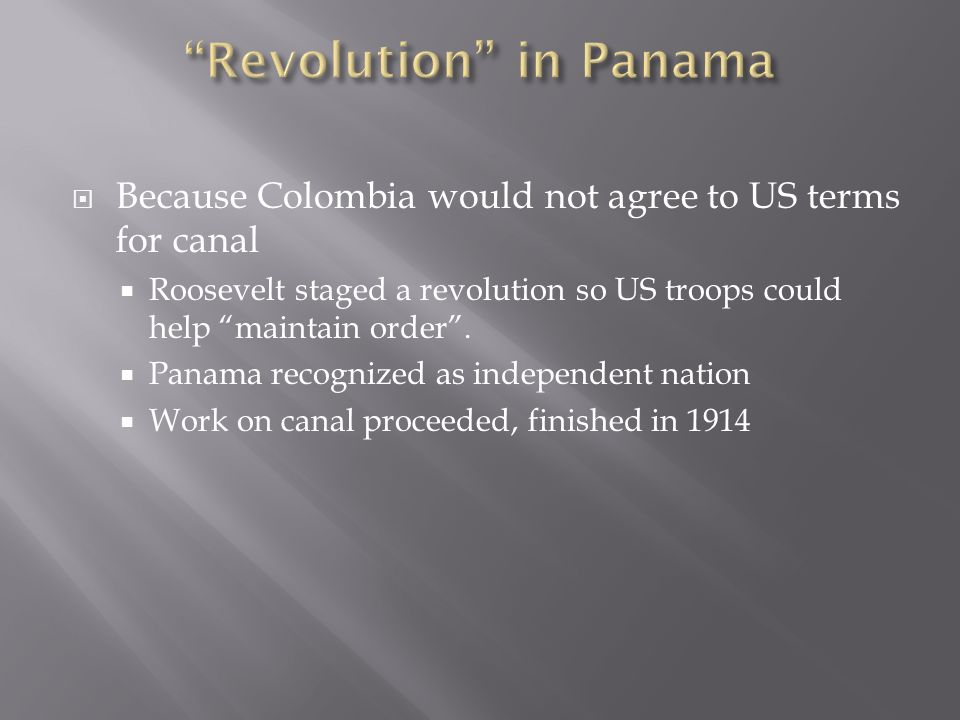 Because Colombia would not agree to US terms for canal Roosevelt staged a revolution so US troops could help maintain order.