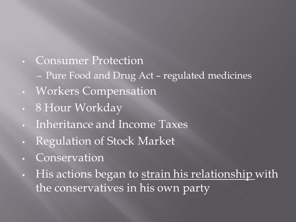 Consumer Protection – Pure Food and Drug Act – regulated medicines Workers Compensation 8 Hour Workday Inheritance and Income Taxes Regulation of Stock Market Conservation His actions began to strain his relationship with the conservatives in his own party