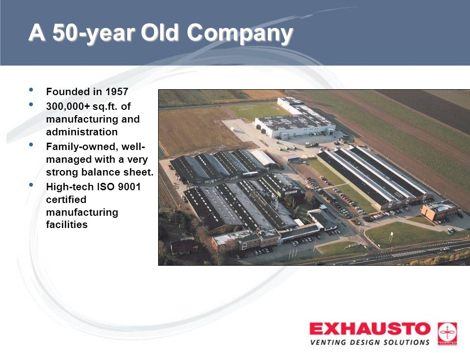 Sub Title A 50-year Old Company Founded in 1957 300,000+ sq.ft. of manufacturing and administration Family-owned, well- managed with a very strong bal
