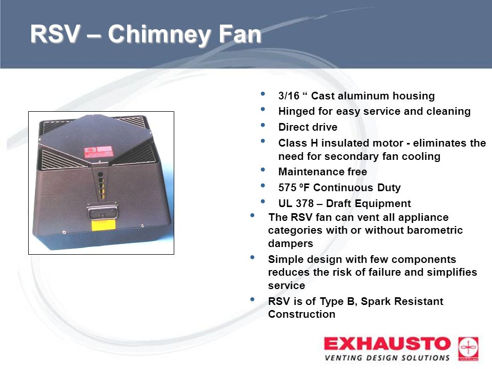Sub Title RSV – Chimney Fan 3/16 Cast aluminum housing Hinged for easy service and cleaning Direct drive Class H insulated motor - eliminates the need