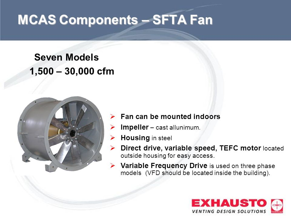 Sub Title MCAS Components – SFTA Fan Fan can be mounted indoors Impeller – cast allunimum. Housing in steel Direct drive, variable speed, TEFC motor l