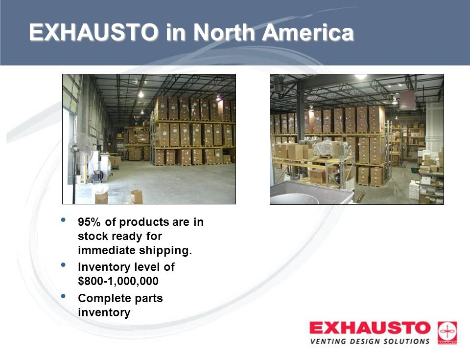 Sub Title EXHAUSTO in North America 95% of products are in stock ready for immediate shipping. Inventory level of $800-1,000,000 Complete parts invent