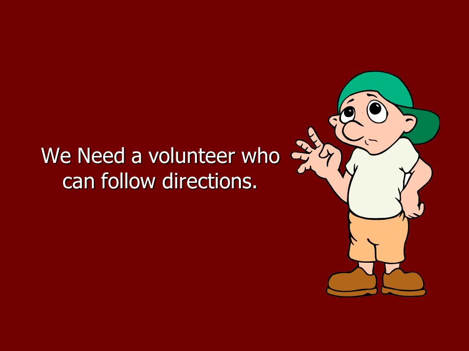 We Need a volunteer who can follow directions.