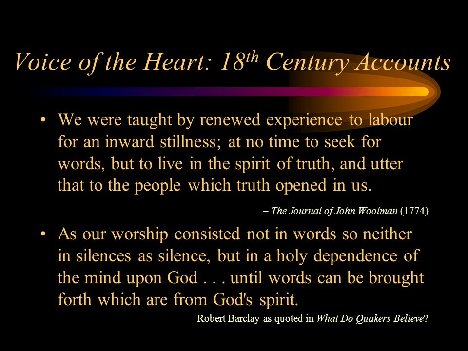 Voice of the Heart: 18 th Century Accounts We were taught by renewed experience to labour for an inward stillness; at no time to seek for words, but to live in the spirit of truth, and utter that to the people which truth opened in us.