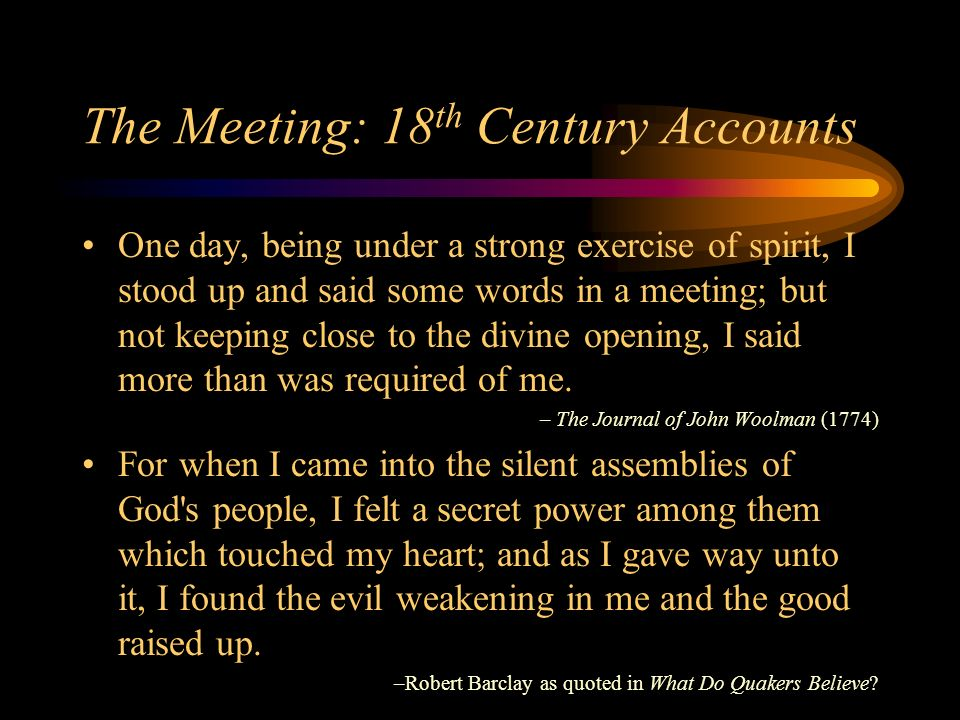 The Meeting: 18 th Century Accounts One day, being under a strong exercise of spirit, I stood up and said some words in a meeting; but not keeping close to the divine opening, I said more than was required of me.